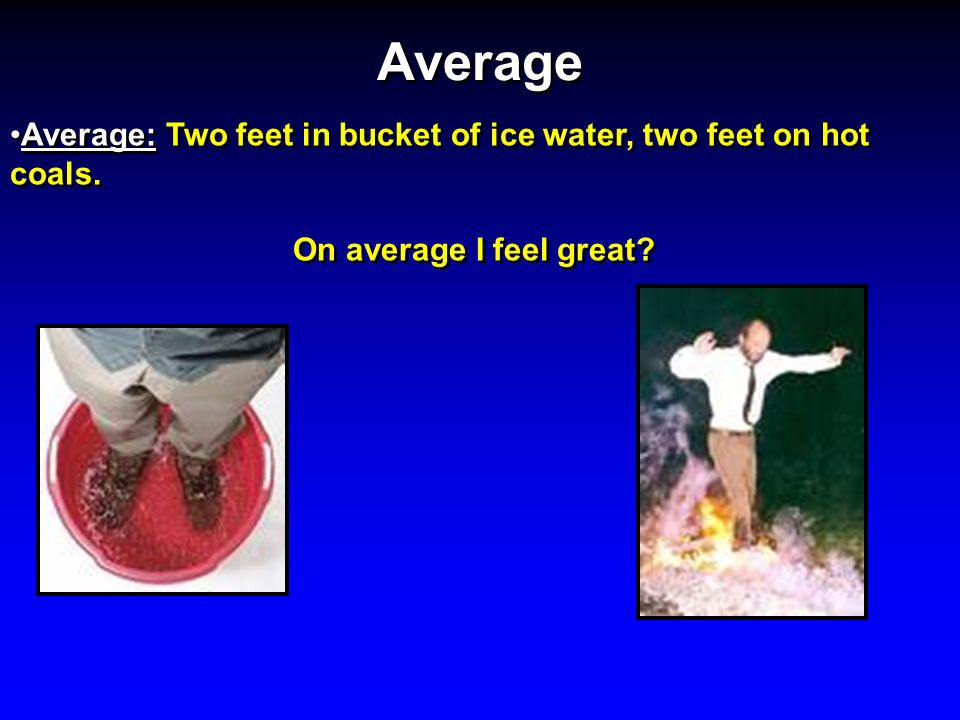 Average Average: Two feet in bucket of ice water, two feet on hot coals. On average I feel great