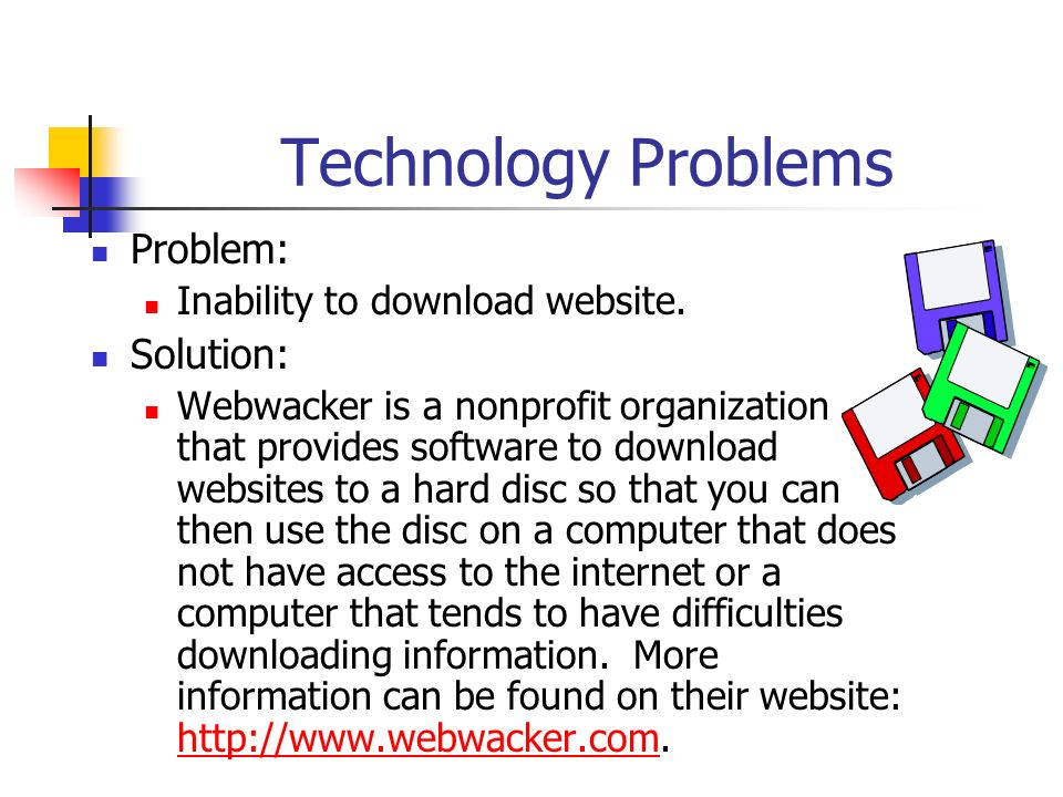 Technology Problems Problem: Solution: Inability to download website.