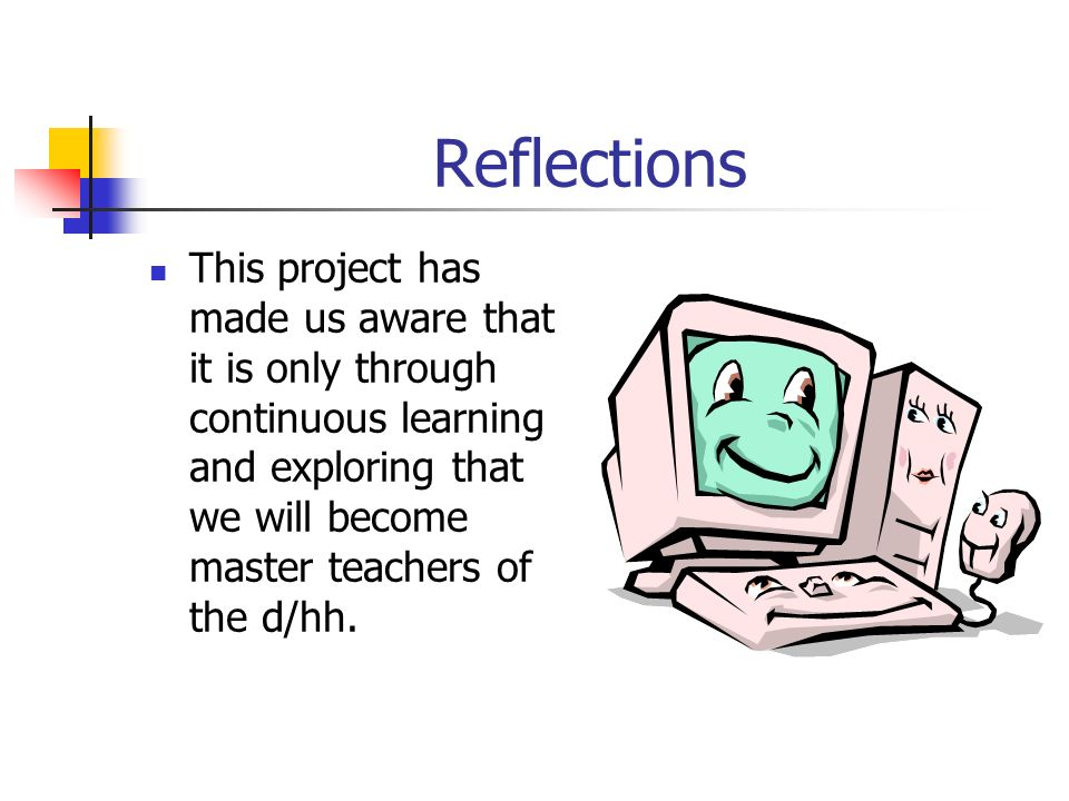 Reflections This project has made us aware that it is only through continuous learning and exploring that we will become master teachers of the d/hh.