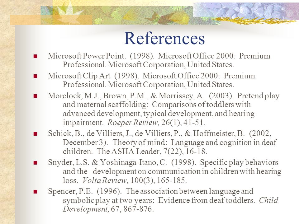 References Microsoft Power Point. (1998). Microsoft Office 2000: Premium Professional. Microsoft Corporation, United States.