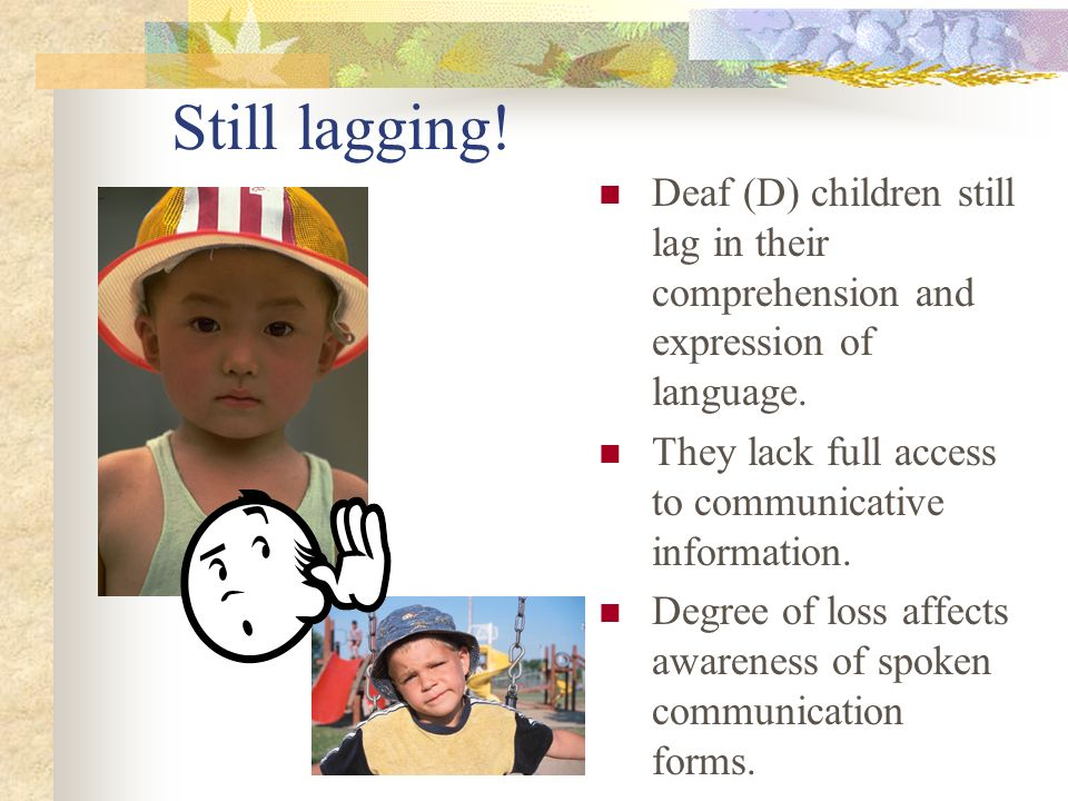 Still lagging! Deaf (D) children still lag in their comprehension and expression of language. They lack full access to communicative information.