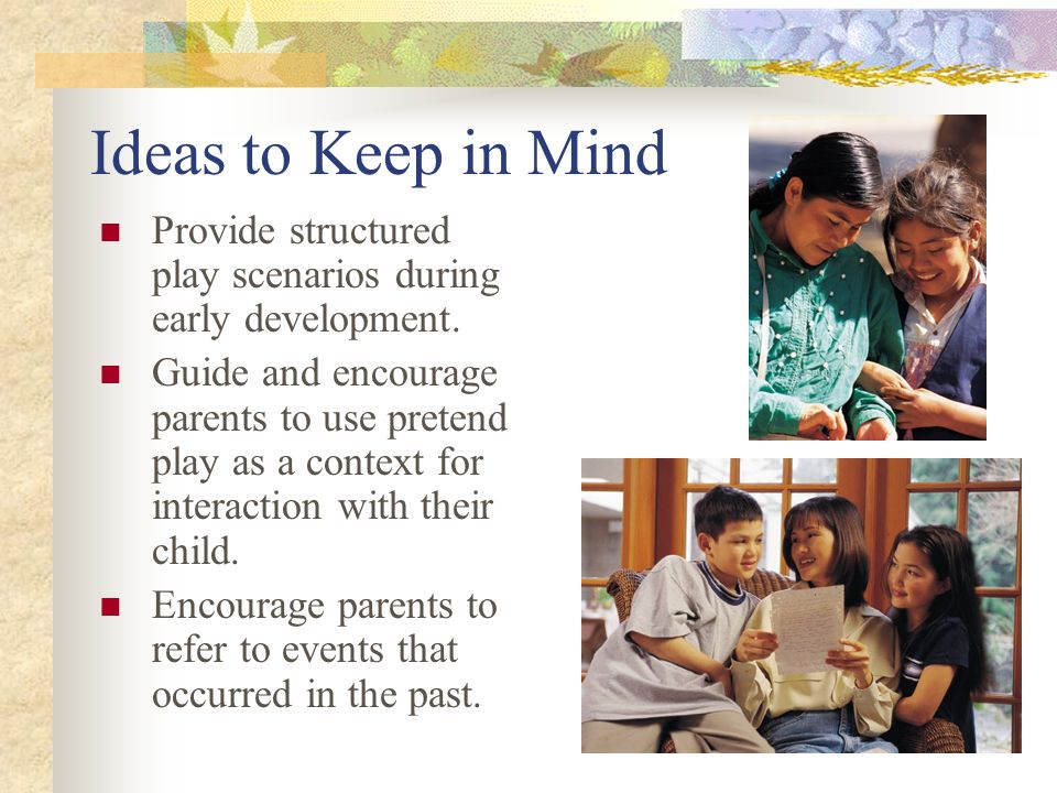 Ideas to Keep in Mind Provide structured play scenarios during early development.