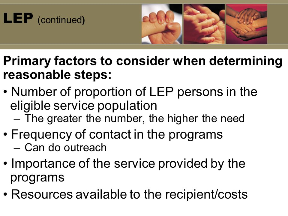 LEP (continued) Primary factors to consider when determining reasonable steps: Number of proportion of LEP persons in the.