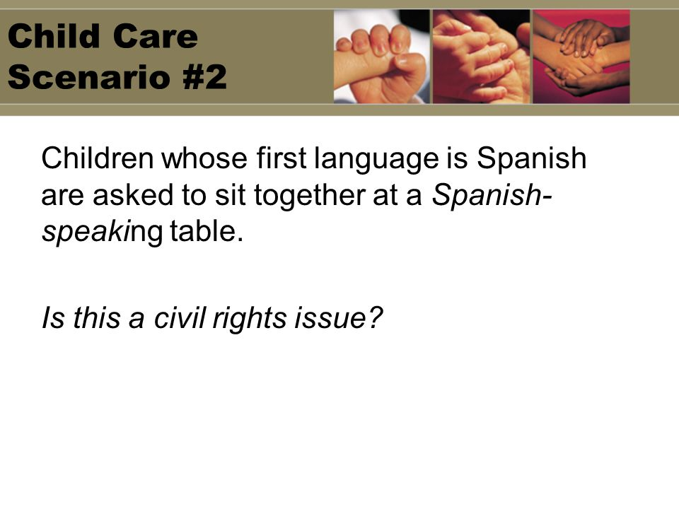 Child Care Scenario #2 Children whose first language is Spanish are asked to sit together at a Spanish-speaking table.