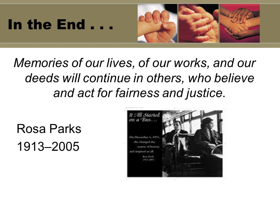 In the End . . . Memories of our lives, of our works, and our deeds will continue in others, who believe and act for fairness and justice.