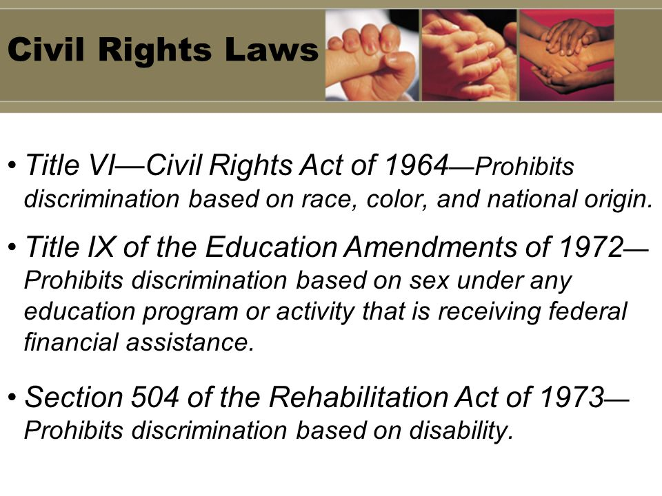 Civil Rights Laws Title VI—Civil Rights Act of 1964—Prohibits discrimination based on race, color, and national origin.