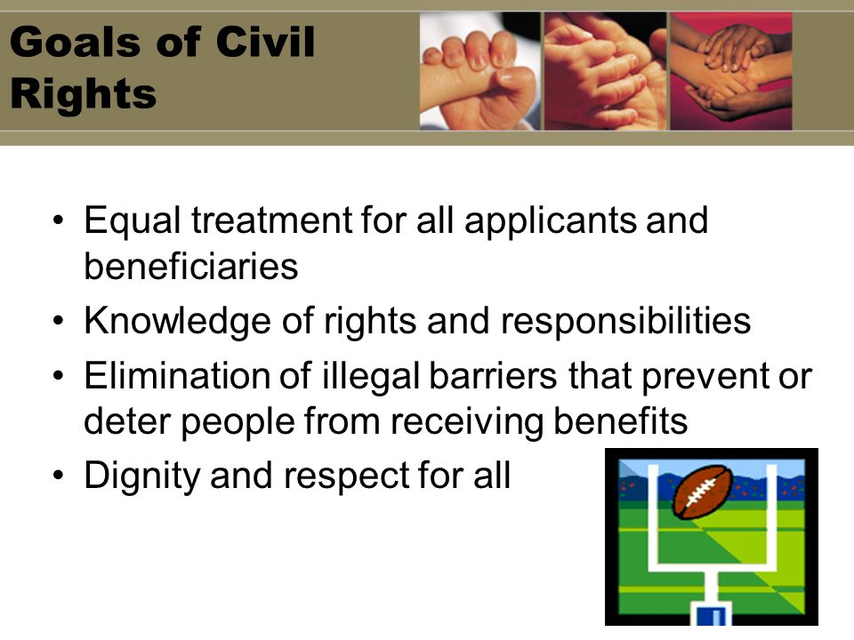 Goals of Civil Rights Equal treatment for all applicants and beneficiaries. Knowledge of rights and responsibilities.
