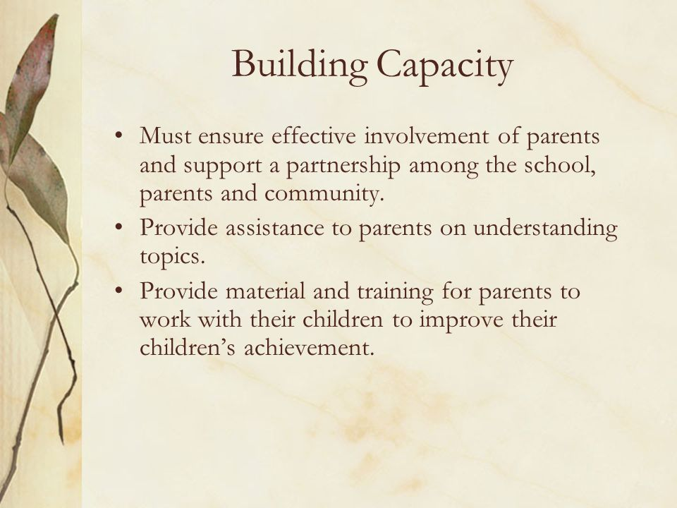 Building Capacity Must ensure effective involvement of parents and support a partnership among the school, parents and community.