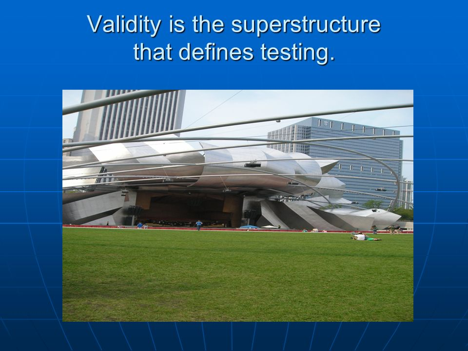 Validity is the superstructure that defines testing.