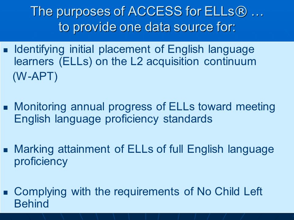 The purposes of ACCESS for ELLs® … to provide one data source for: