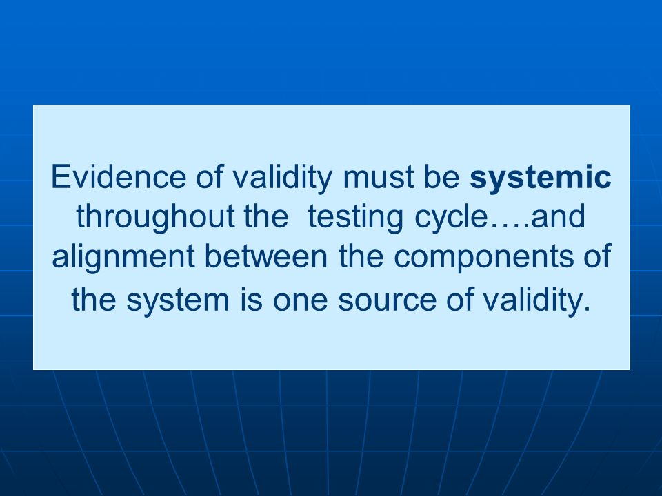 Evidence of validity must be systemic throughout the testing cycle…