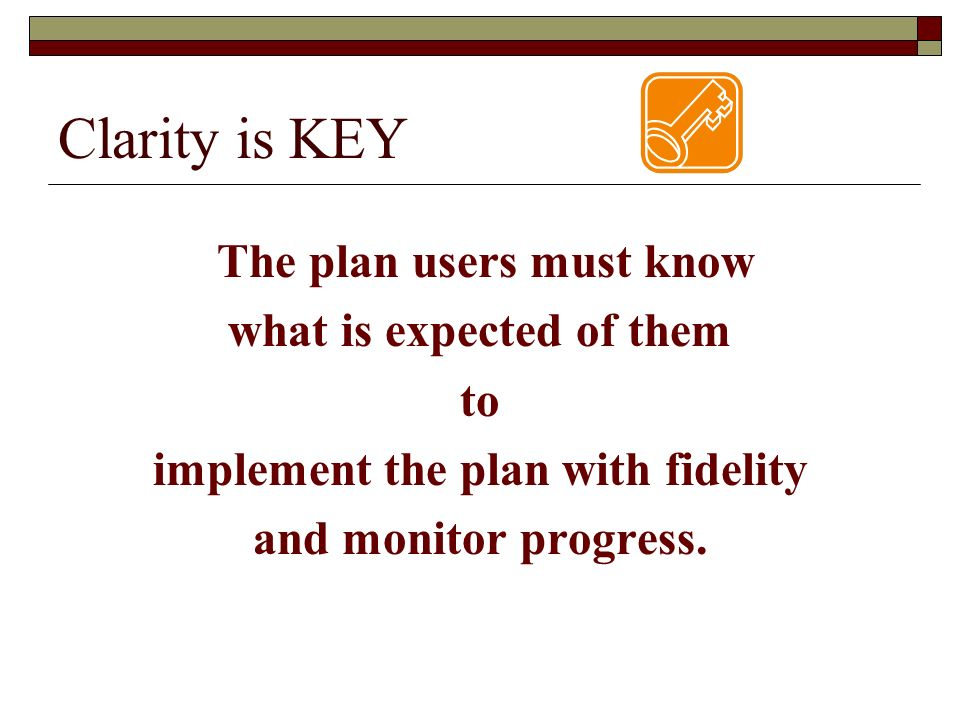 Clarity is KEY The plan users must know what is expected of them to
