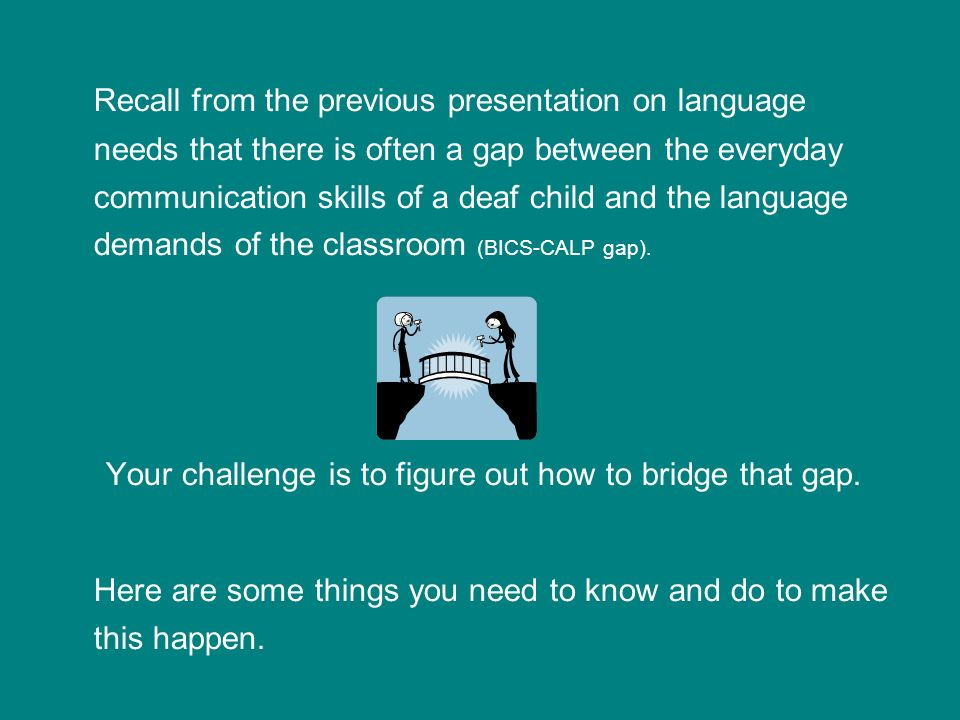 Recall from the previous presentation on language needs that there is often a gap between the everyday communication skills of a deaf child and the language demands of the classroom (BICS-CALP gap).