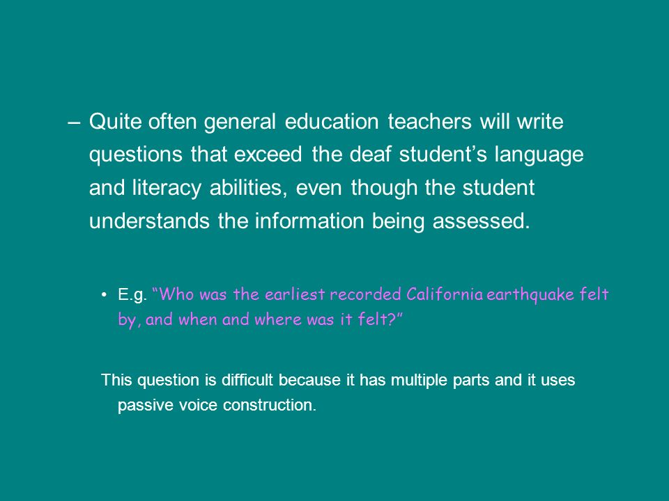 Quite often general education teachers will write questions that exceed the deaf student's language and literacy abilities, even though the student understands the information being assessed.