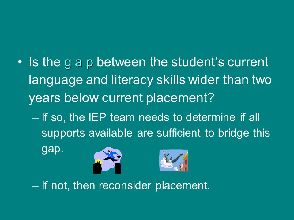 Is the g a p between the student's current language and literacy skills wider than two years below current placement