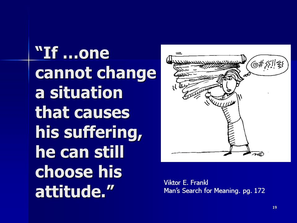 If …one cannot change a situation that causes his suffering, he can still choose his attitude.
