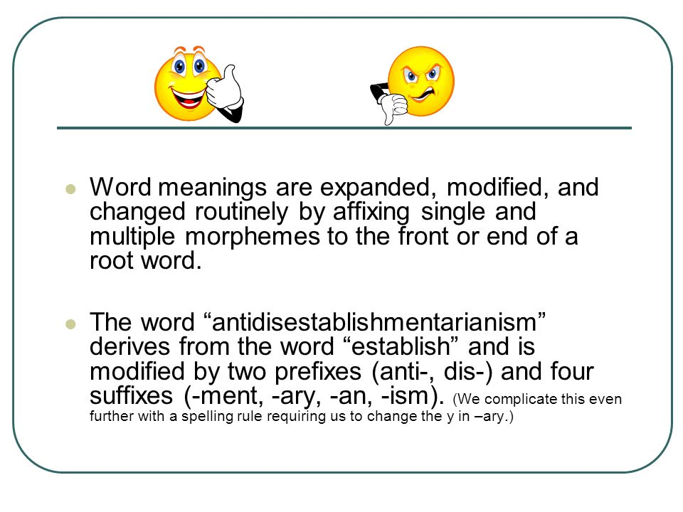 Word meanings are expanded, modified, and changed routinely by affixing single and multiple morphemes to the front or end of a root word.