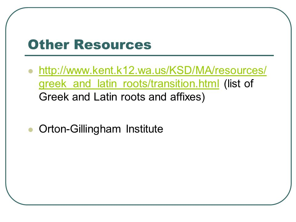 Other Resources http://www.kent.k12.wa.us/KSD/MA/resources/greek_and_latin_roots/transition.html (list of Greek and Latin roots and affixes)