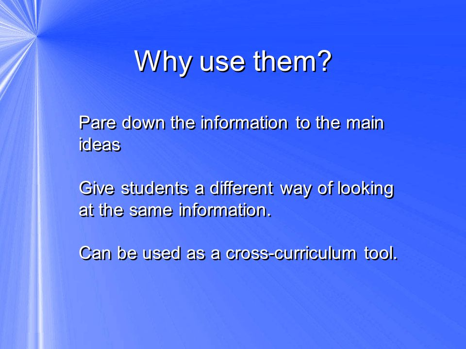 Why use them Pare down the information to the main ideas