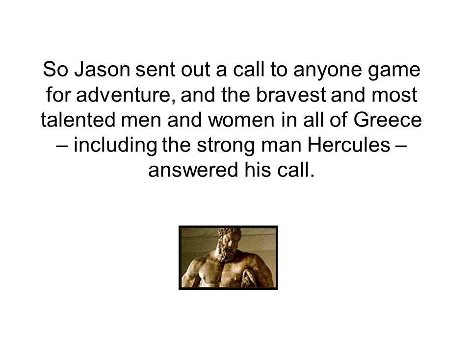 So Jason sent out a call to anyone game for adventure, and the bravest and most talented men and women in all of Greece – including the strong man Hercules – answered his call.