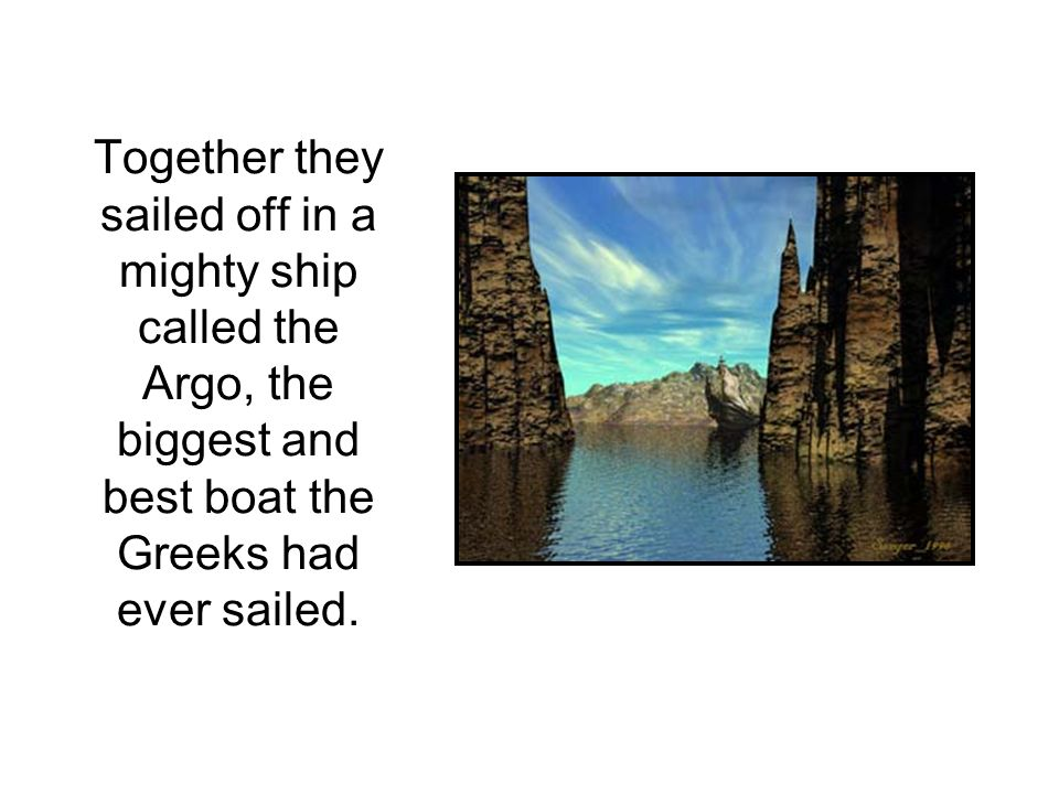 Together they sailed off in a mighty ship called the Argo, the biggest and best boat the Greeks had ever sailed.
