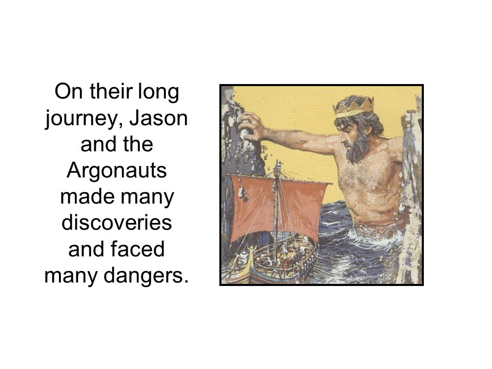 On their long journey, Jason and the Argonauts made many discoveries and faced many dangers.