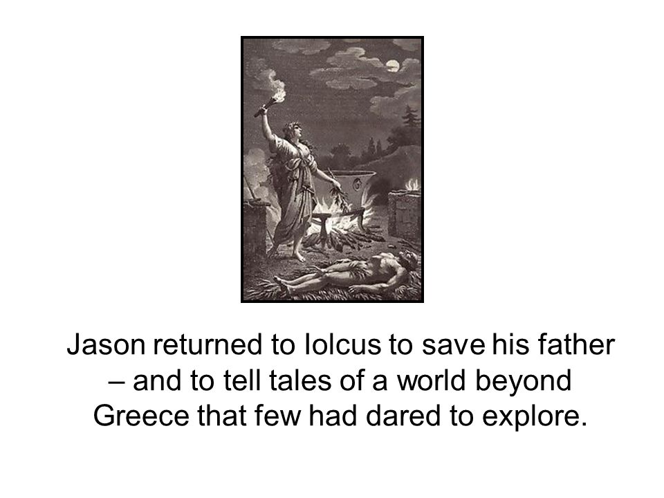 Jason returned to Iolcus to save his father – and to tell tales of a world beyond Greece that few had dared to explore.