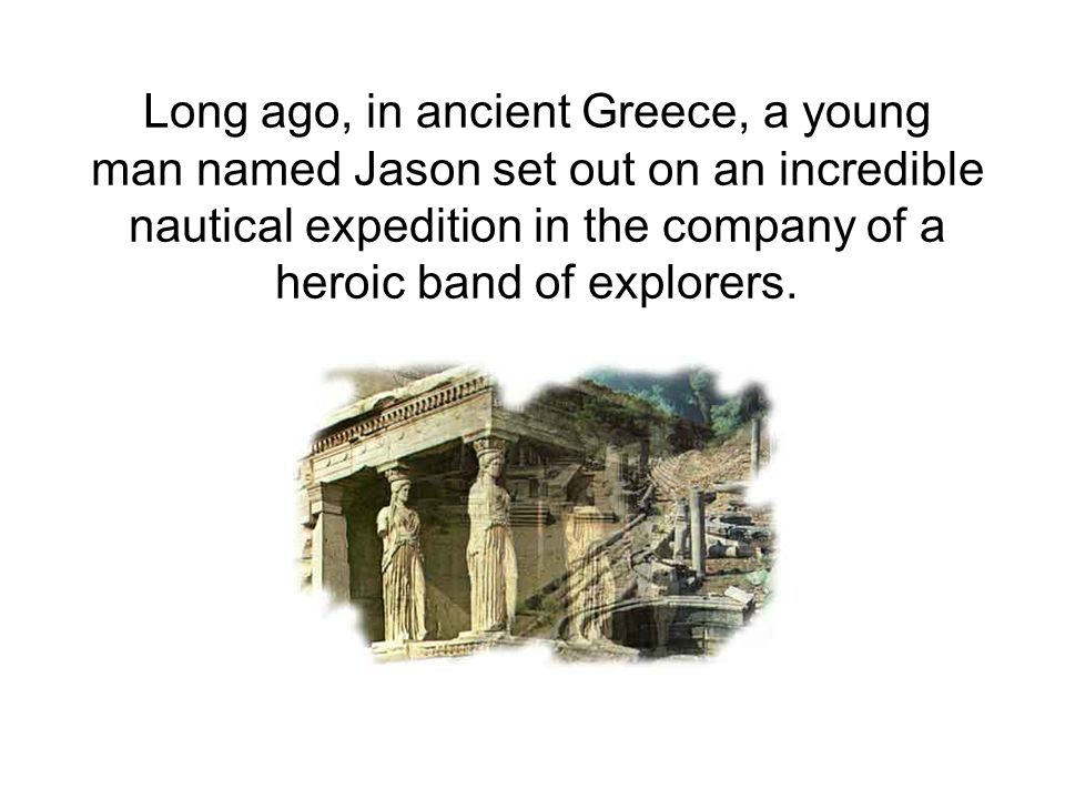Long ago, in ancient Greece, a young man named Jason set out on an incredible nautical expedition in the company of a heroic band of explorers.