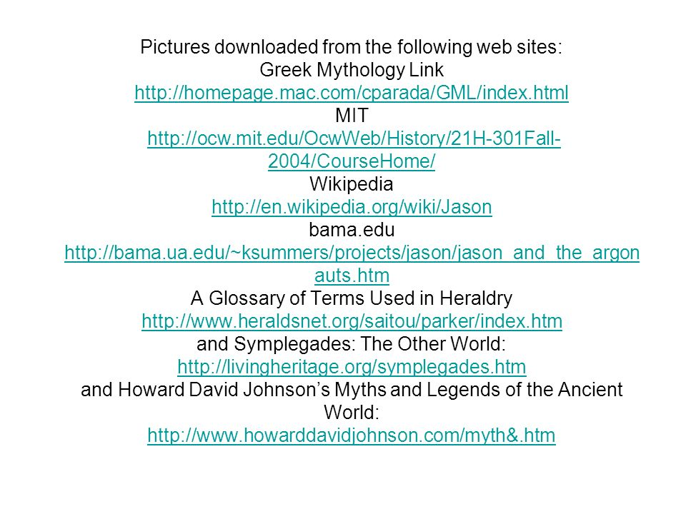 Pictures downloaded from the following web sites: Greek Mythology Link   MIT   Wikipedia   bama.edu   A Glossary of Terms Used in Heraldry   and Symplegades: The Other World:   and Howard David Johnson's Myths and Legends of the Ancient World: