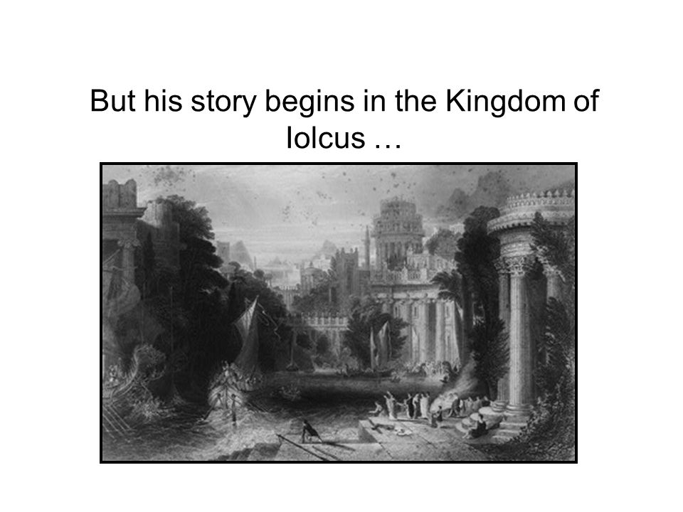But his story begins in the Kingdom of Iolcus …