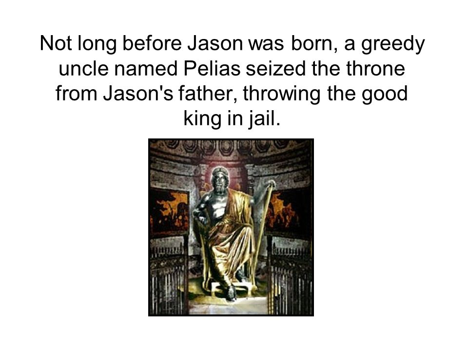 Not long before Jason was born, a greedy uncle named Pelias seized the throne from Jason s father, throwing the good king in jail.