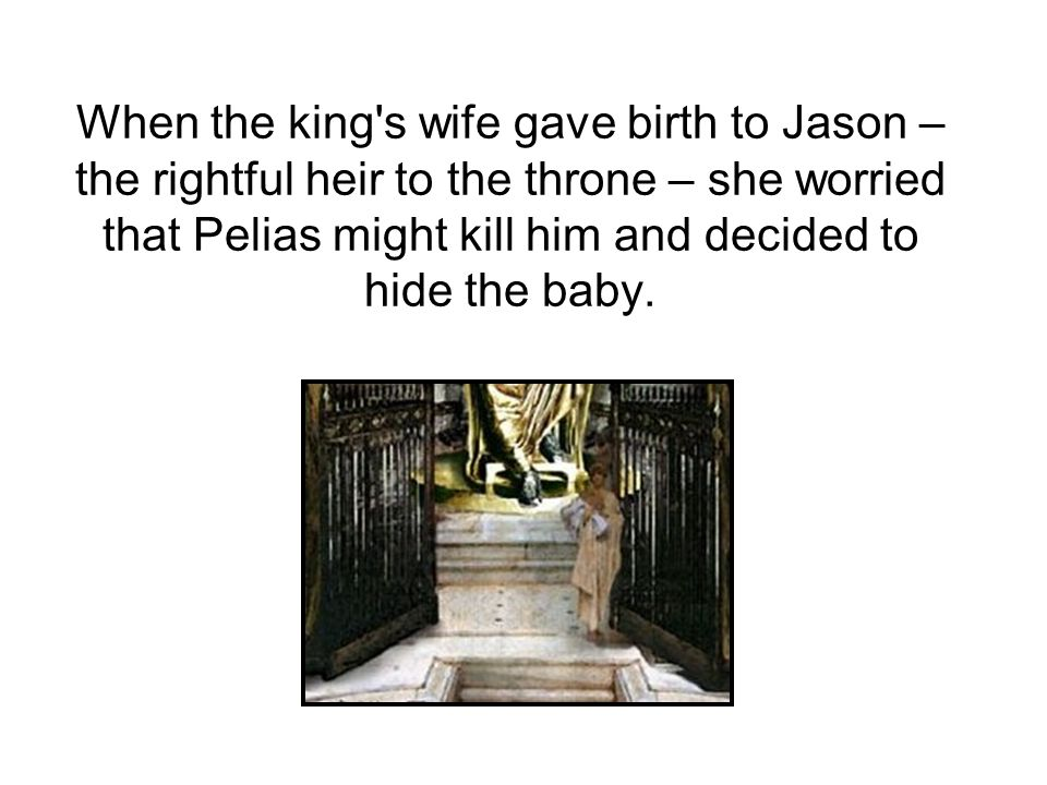 When the king s wife gave birth to Jason – the rightful heir to the throne – she worried that Pelias might kill him and decided to hide the baby.