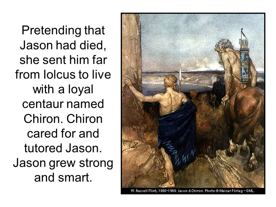 Pretending that Jason had died, she sent him far from Iolcus to live with a loyal centaur named Chiron.