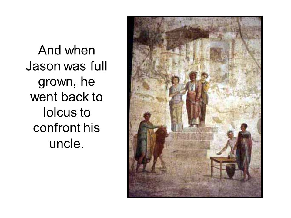 And when Jason was full grown, he went back to Iolcus to confront his uncle.