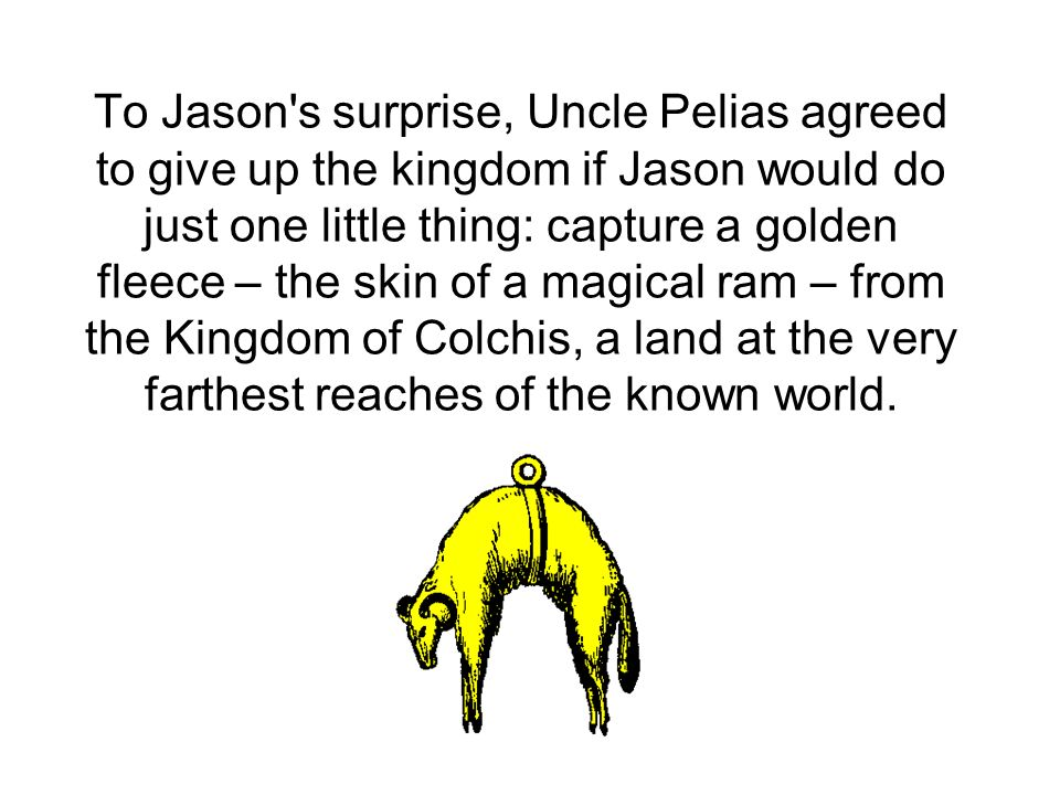 To Jason s surprise, Uncle Pelias agreed to give up the kingdom if Jason would do just one little thing: capture a golden fleece – the skin of a magical ram – from the Kingdom of Colchis, a land at the very farthest reaches of the known world.