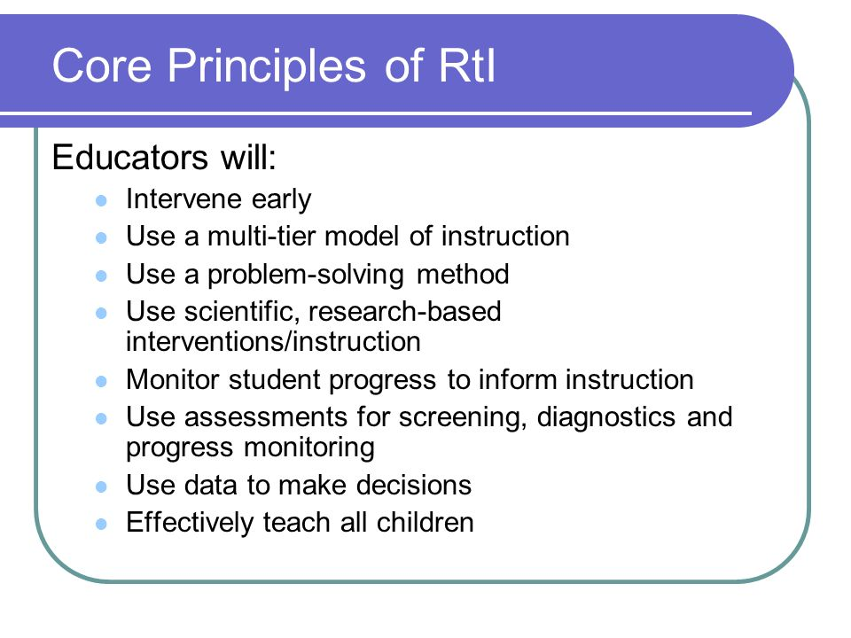 Core Principles of RtI Educators will: Intervene early