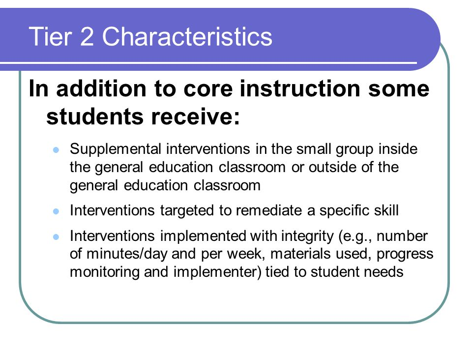 Tier 2 CharacteristicsIn addition to core instruction some students receive: