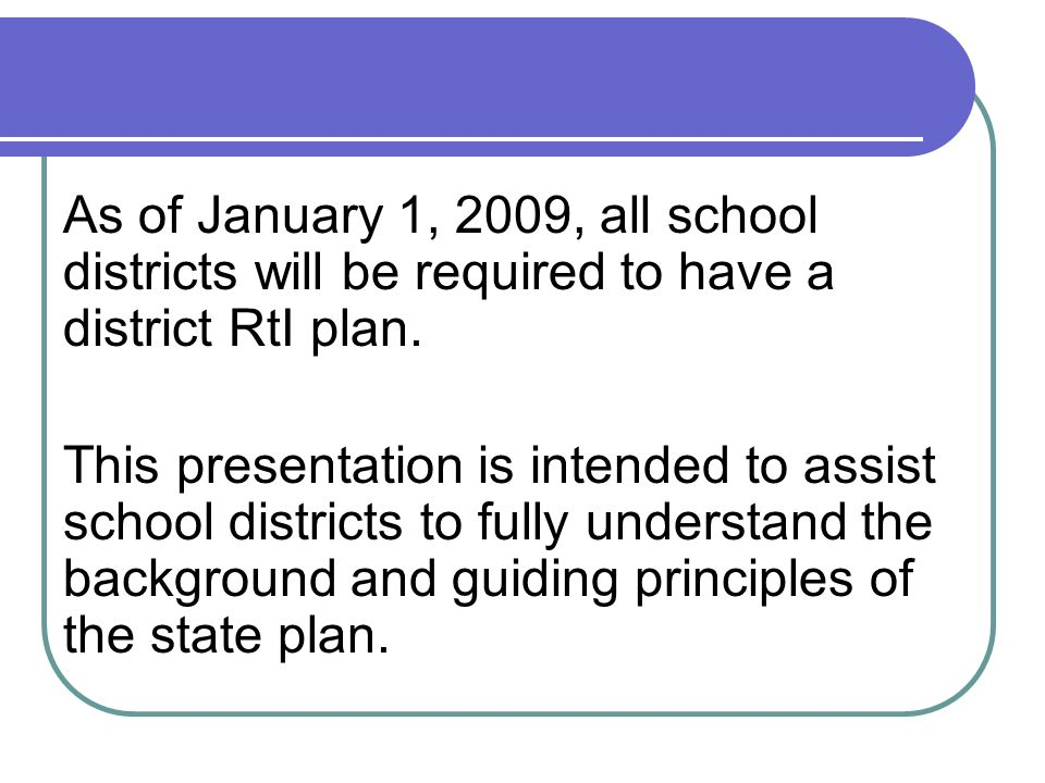 As of January 1, 2009, all school districts will be required to have a district RtI plan.