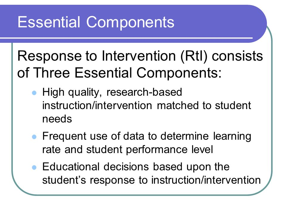 Essential ComponentsResponse to Intervention (RtI) consists of Three Essential Components: