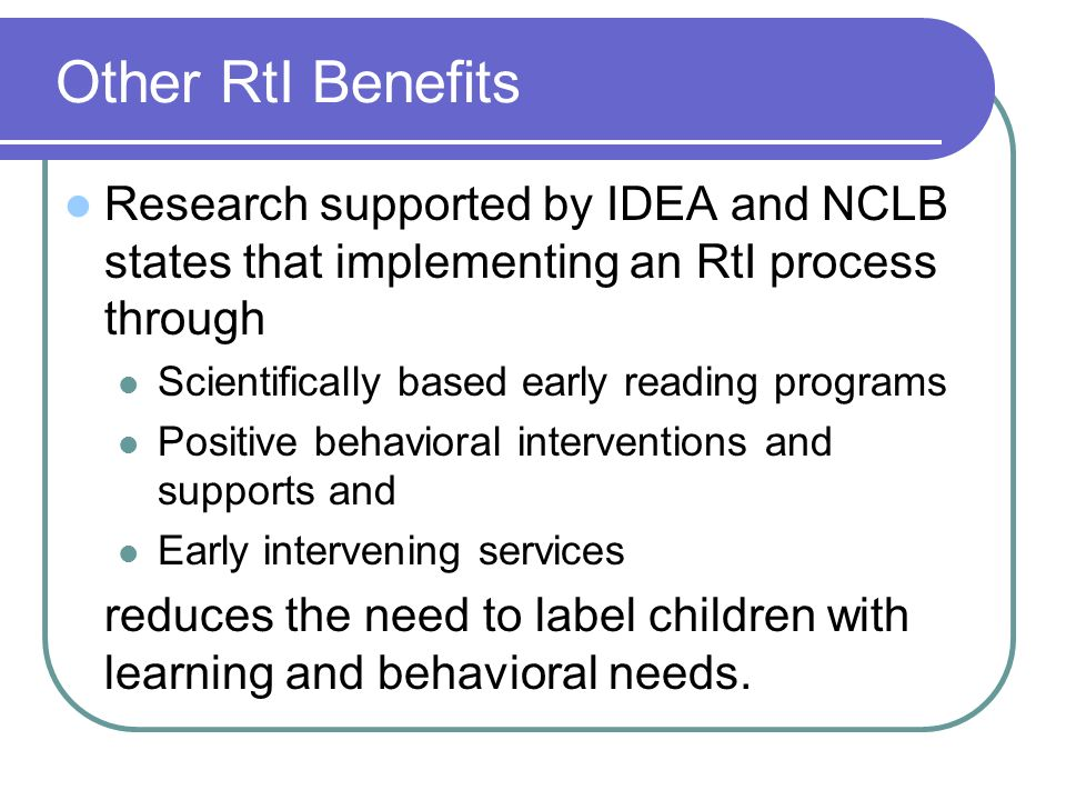 Other RtI BenefitsResearch supported by IDEA and NCLB states that implementing an RtI process through.
