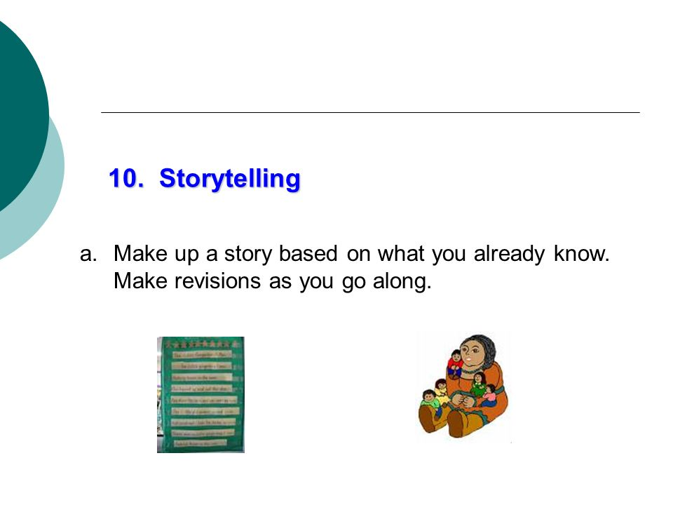 10. Storytelling Make up a story based on what you already know. Make revisions as you go along.