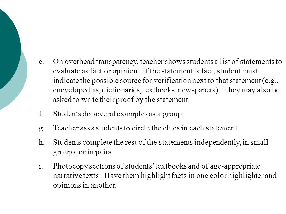 On overhead transparency, teacher shows students a list of statements to evaluate as fact or opinion. If the statement is fact, student must indicate the possible source for verification next to that statement (e.g., encyclopedias, dictionaries, textbooks, newspapers). They may also be asked to write their proof by the statement.