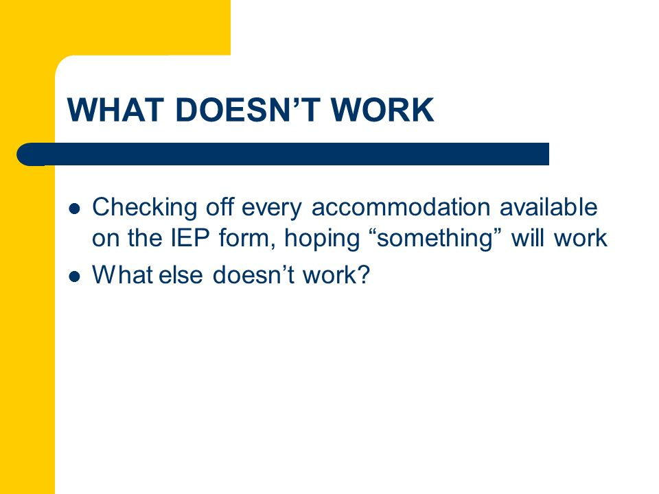 WHAT DOESN'T WORK Checking off every accommodation available on the IEP form, hoping something will work.