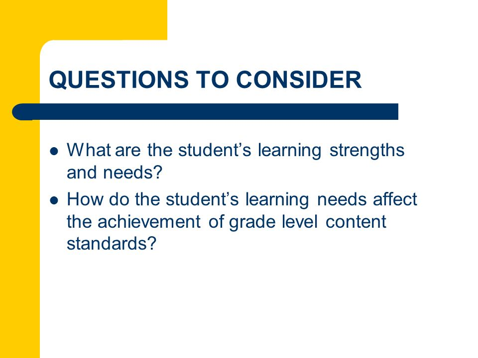 QUESTIONS TO CONSIDER What are the student's learning strengths and needs