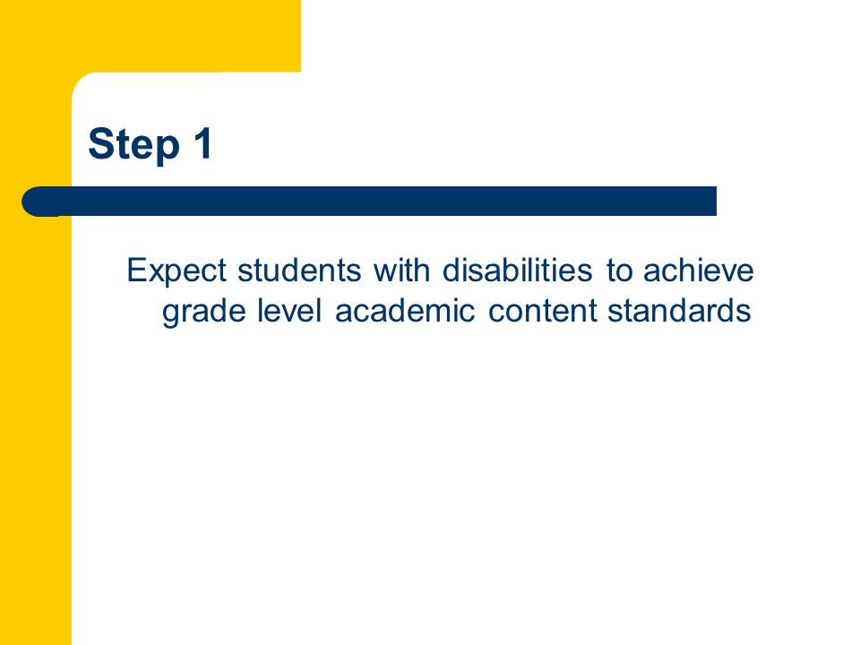 Step 1 Expect students with disabilities to achieve grade level academic content standards