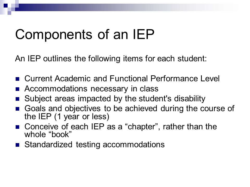 Components of an IEP An IEP outlines the following items for each student: Current Academic and Functional Performance Level.
