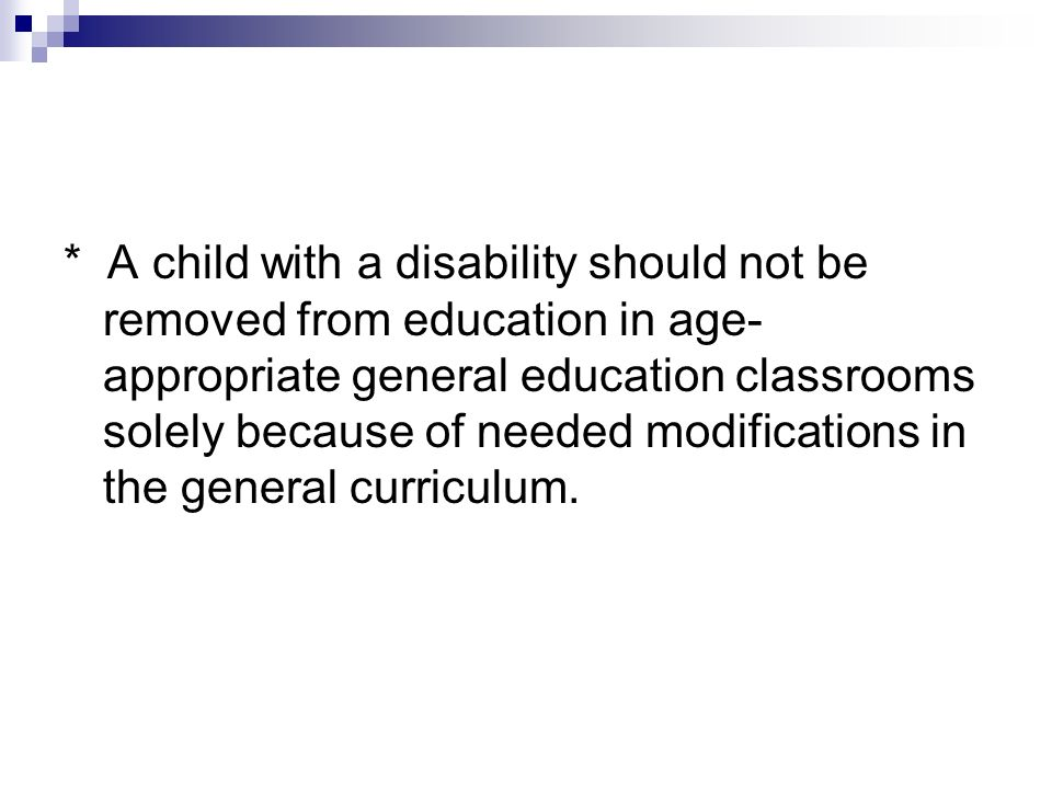 * A child with a disability should not be removed from education in age-appropriate general education classrooms solely because of needed modifications in the general curriculum.
