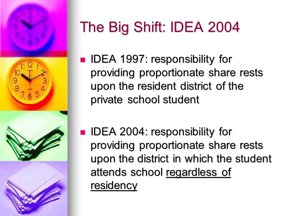 The Big Shift: IDEA 2004 IDEA 1997: responsibility for providing proportionate share rests upon the resident district of the private school student.
