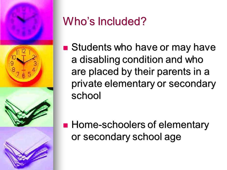 Who's Included Students who have or may have a disabling condition and who are placed by their parents in a private elementary or secondary school.