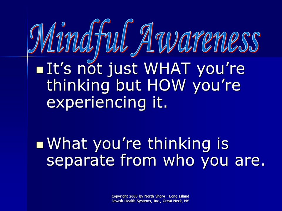 It's not just WHAT you're thinking but HOW you're experiencing it.